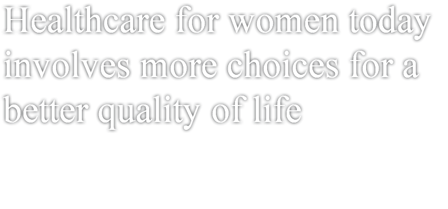 Healthcare for women today involves more choices for a better quality of life